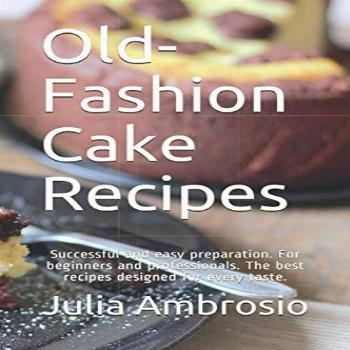 Old-Fashion Cake Recipes: Successful and easy preparation.