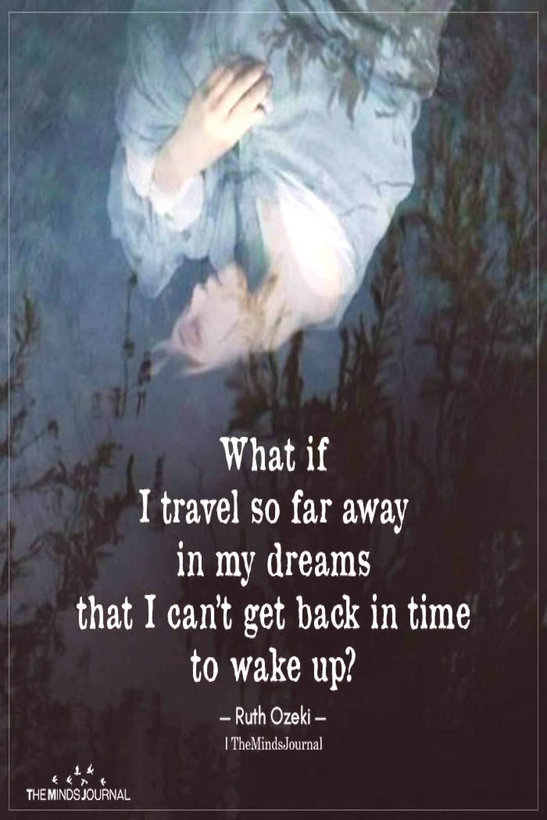 What if I travel so far away in my dreams that I can't get back in time to wake up?quot —Ruth Ozek
